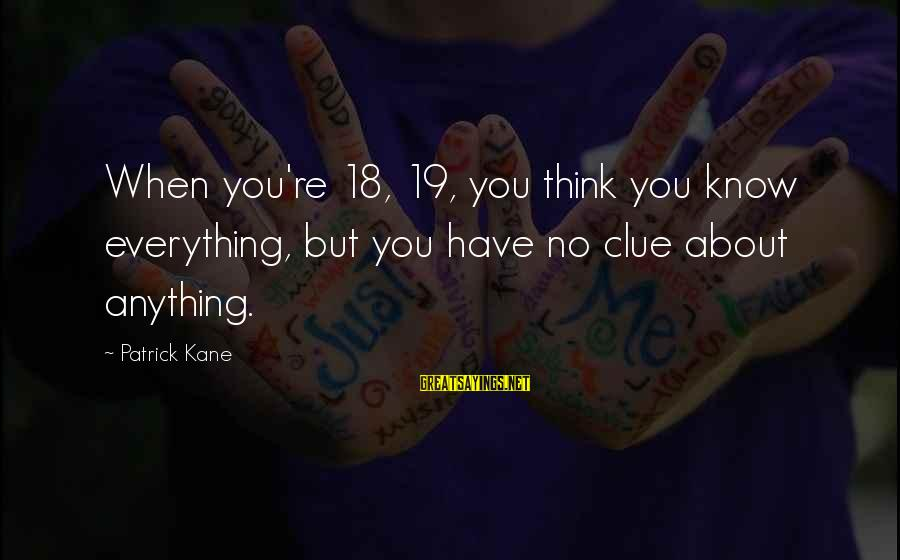 No Clue Sayings By Patrick Kane: When you're 18, 19, you think you know everything, but you have no clue about