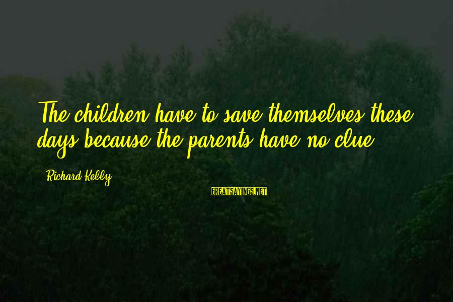 No Clue Sayings By Richard Kelly: The children have to save themselves these days because the parents have no clue.