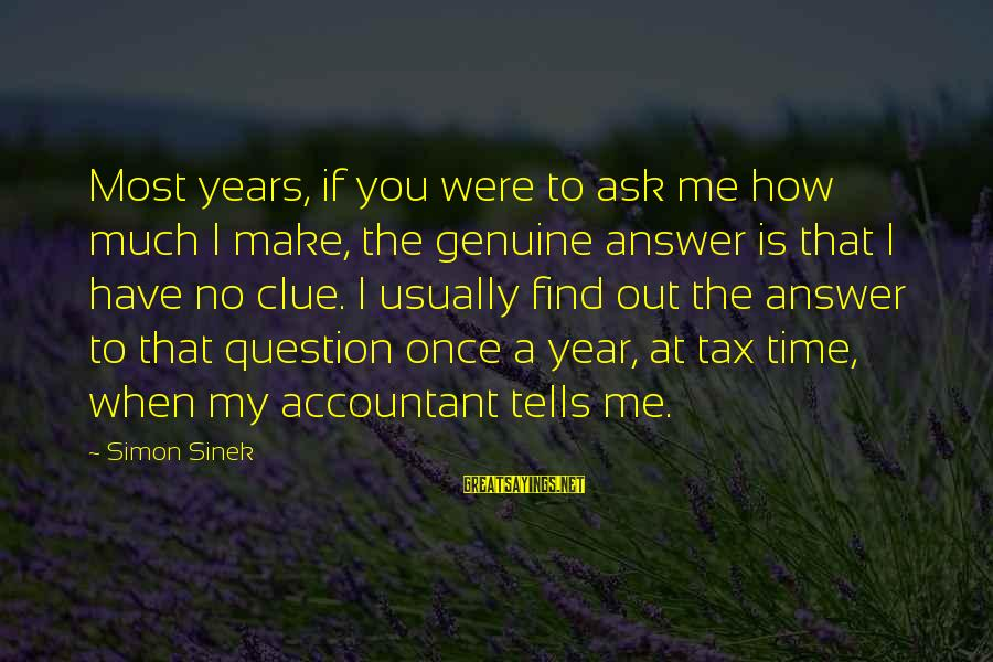 No Clue Sayings By Simon Sinek: Most years, if you were to ask me how much I make, the genuine answer