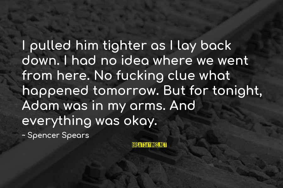 No Clue Sayings By Spencer Spears: I pulled him tighter as I lay back down. I had no idea where we