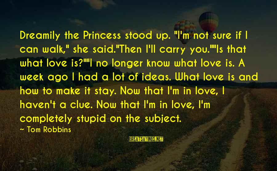 "No Clue Sayings By Tom Robbins: Dreamily the Princess stood up. ""I'm not sure if I can walk,"" she said.""Then I'll"