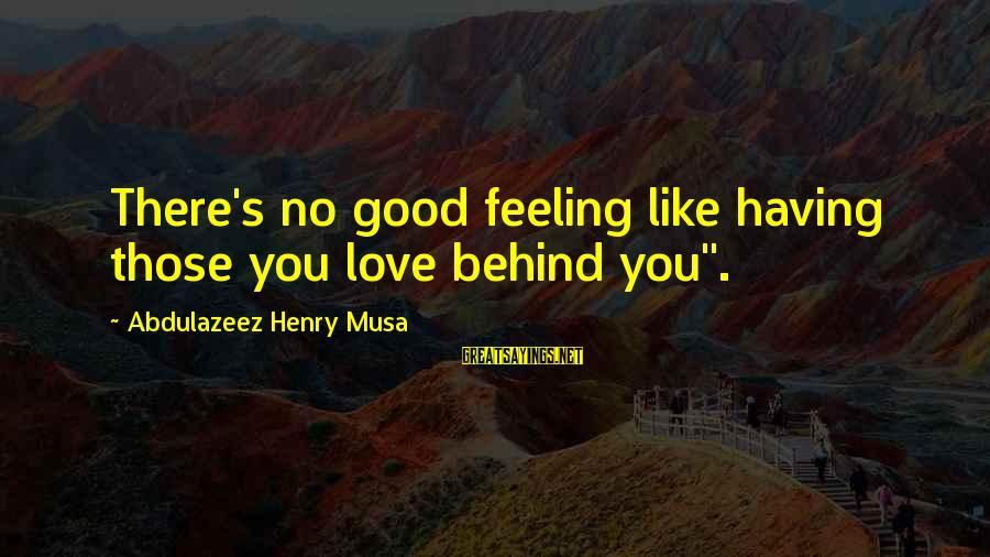 "No Feeling Good Sayings By Abdulazeez Henry Musa: There's no good feeling like having those you love behind you""."