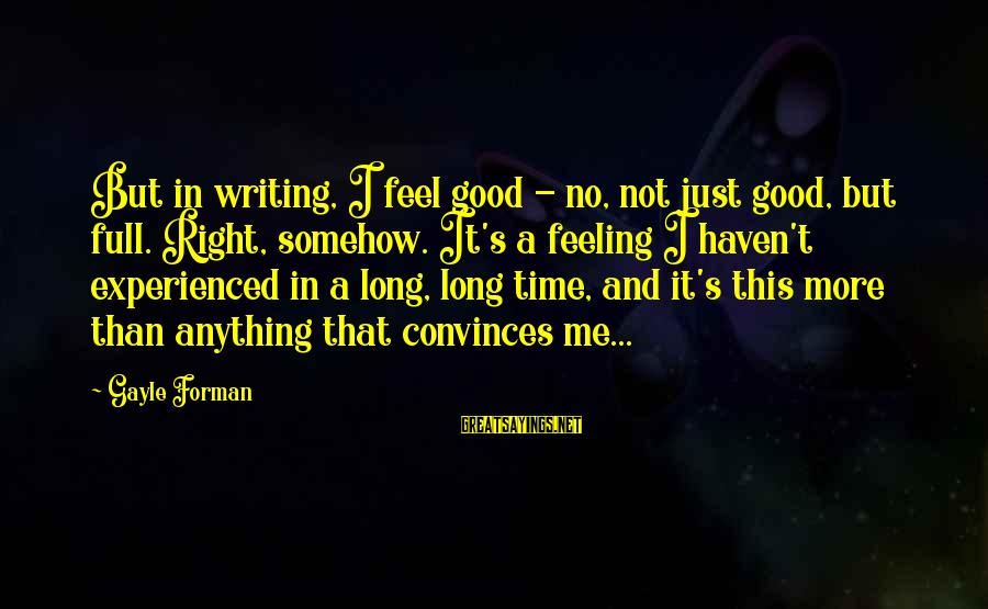No Feeling Good Sayings By Gayle Forman: But in writing, I feel good - no, not just good, but full. Right, somehow.