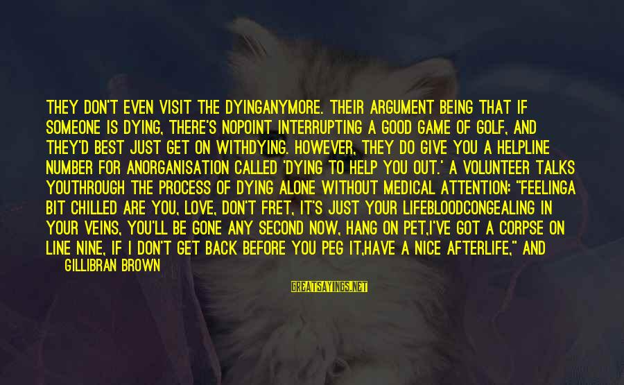 No Feeling Good Sayings By Gillibran Brown: They don't even visit the dyinganymore. Their argument being that if someone is dying, there's