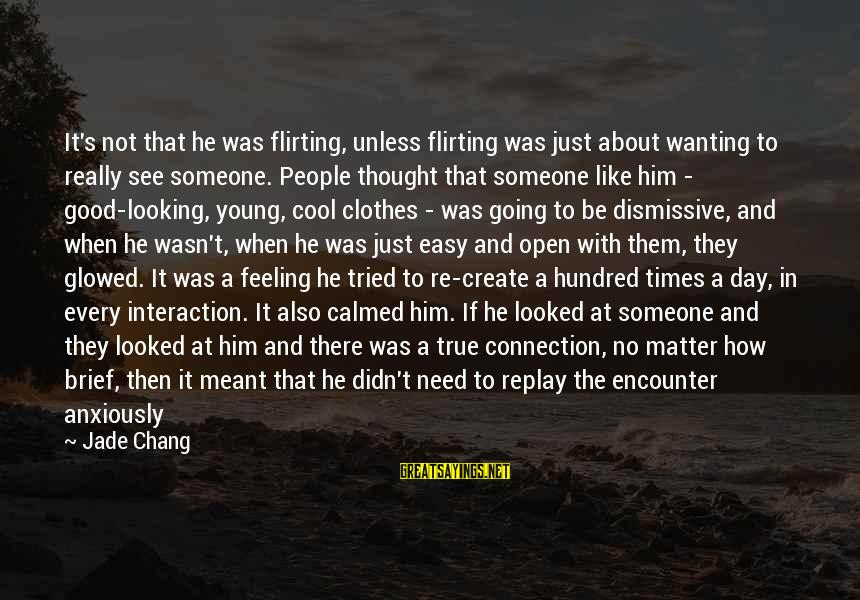 No Feeling Good Sayings By Jade Chang: It's not that he was flirting, unless flirting was just about wanting to really see