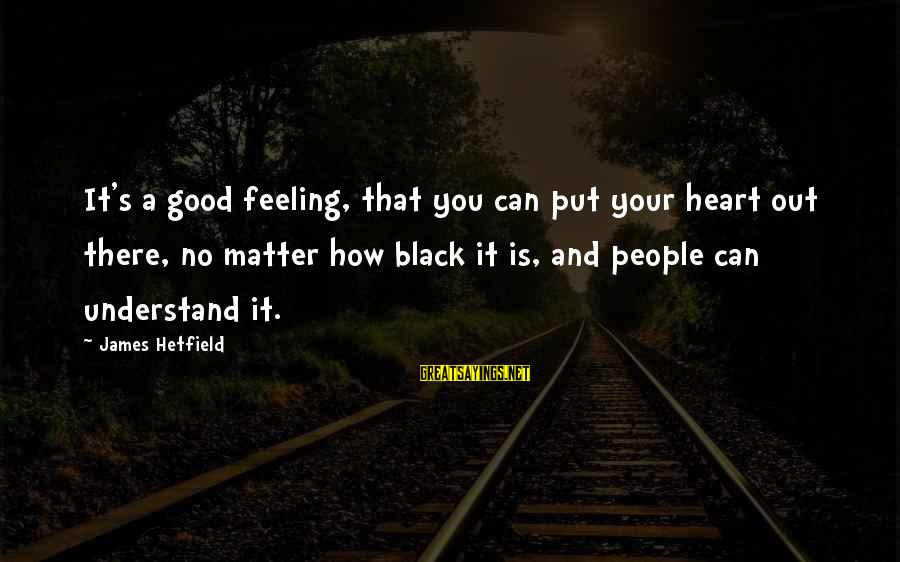 No Feeling Good Sayings By James Hetfield: It's a good feeling, that you can put your heart out there, no matter how