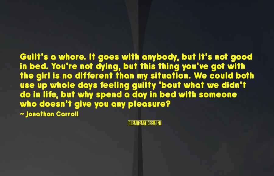 No Feeling Good Sayings By Jonathan Carroll: Guilt's a whore. It goes with anybody, but it's not good in bed. You're not