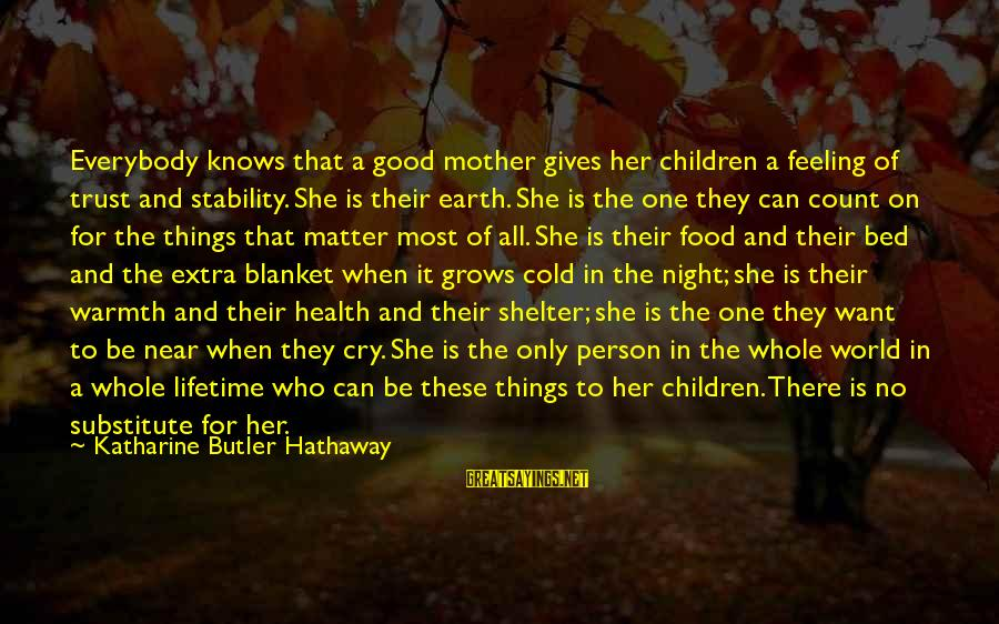 No Feeling Good Sayings By Katharine Butler Hathaway: Everybody knows that a good mother gives her children a feeling of trust and stability.