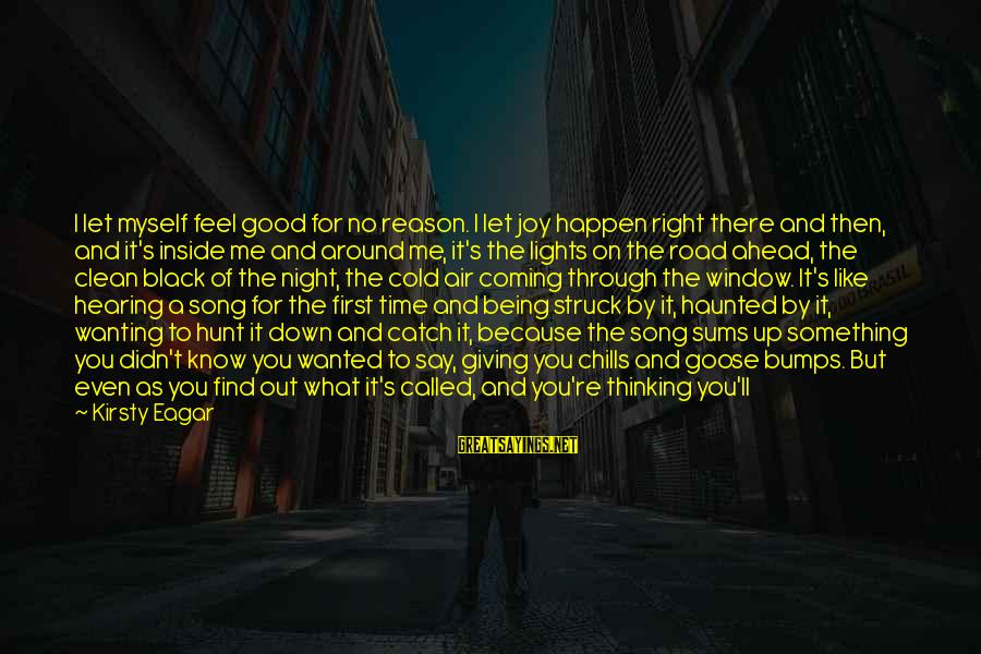 No Feeling Good Sayings By Kirsty Eagar: I let myself feel good for no reason. I let joy happen right there and