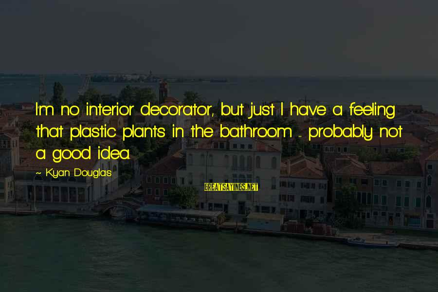 No Feeling Good Sayings By Kyan Douglas: I'm no interior decorator, but just I have a feeling that plastic plants in the