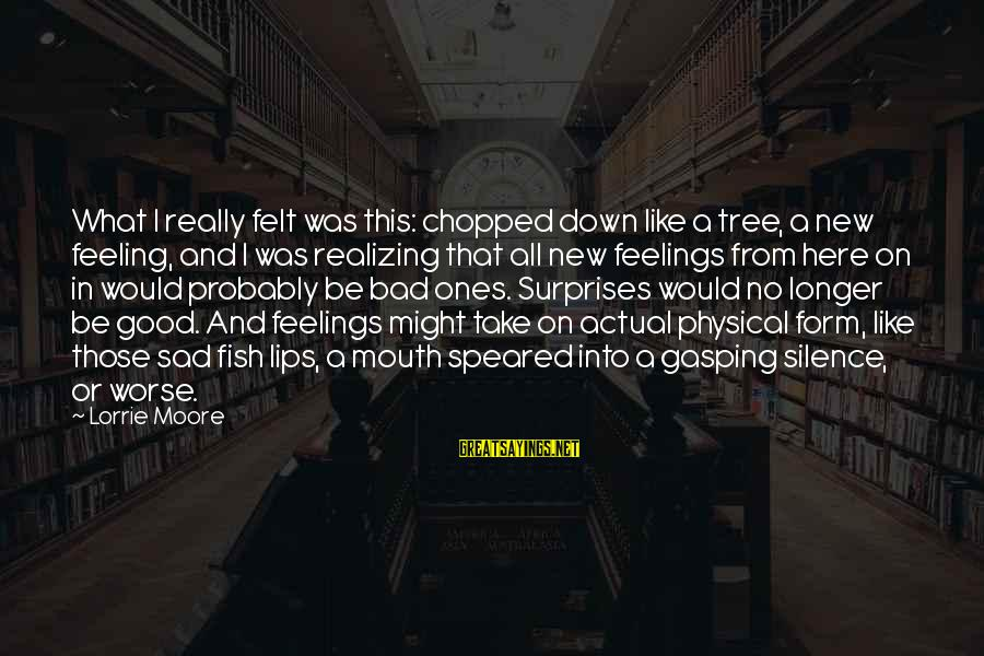 No Feeling Good Sayings By Lorrie Moore: What I really felt was this: chopped down like a tree, a new feeling, and