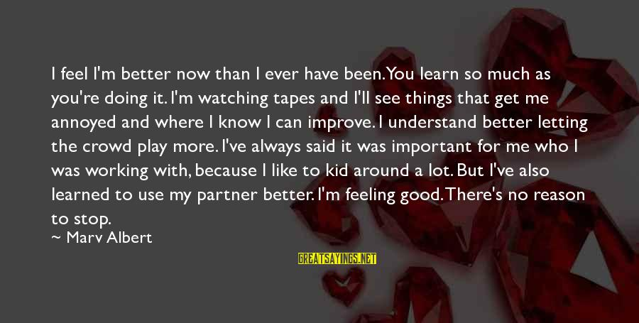 No Feeling Good Sayings By Marv Albert: I feel I'm better now than I ever have been. You learn so much as