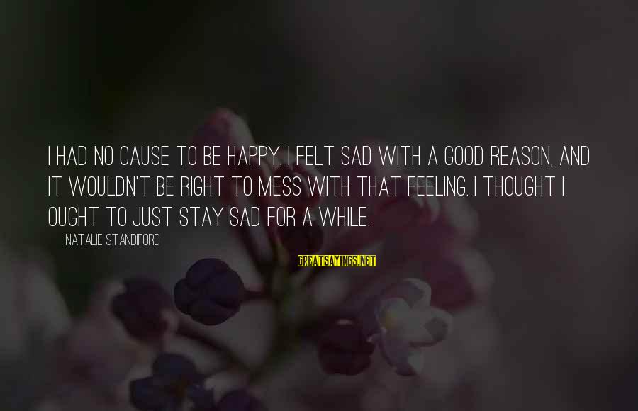 No Feeling Good Sayings By Natalie Standiford: I had no cause to be happy. I felt sad with a good reason, and