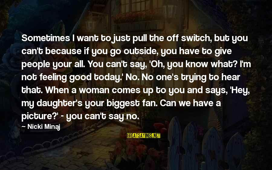 No Feeling Good Sayings By Nicki Minaj: Sometimes I want to just pull the off switch, but you can't because if you