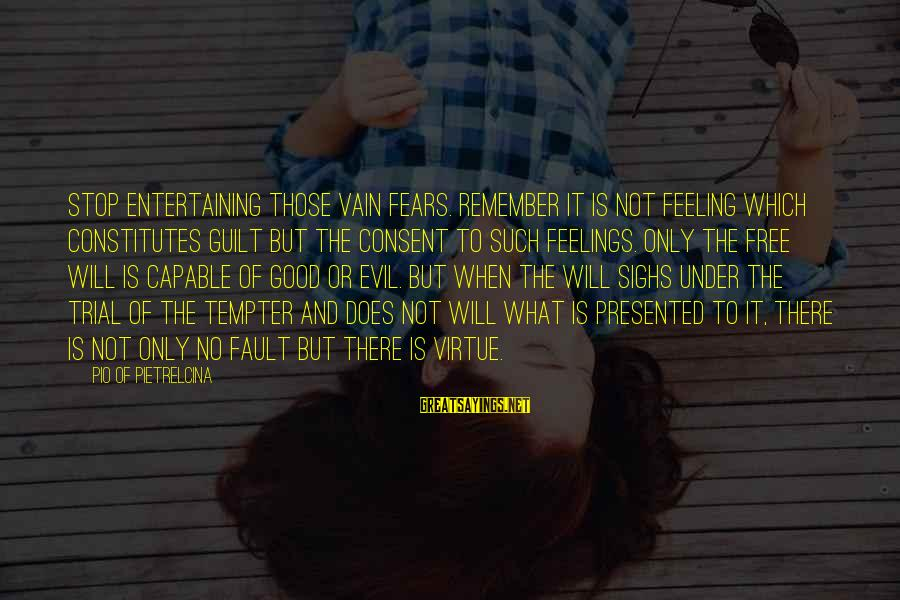 No Feeling Good Sayings By Pio Of Pietrelcina: Stop entertaining those vain fears. Remember it is not feeling which constitutes guilt but the