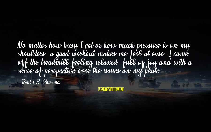 No Feeling Good Sayings By Robin S. Sharma: No matter how busy I get or how much pressure is on my shoulders, a