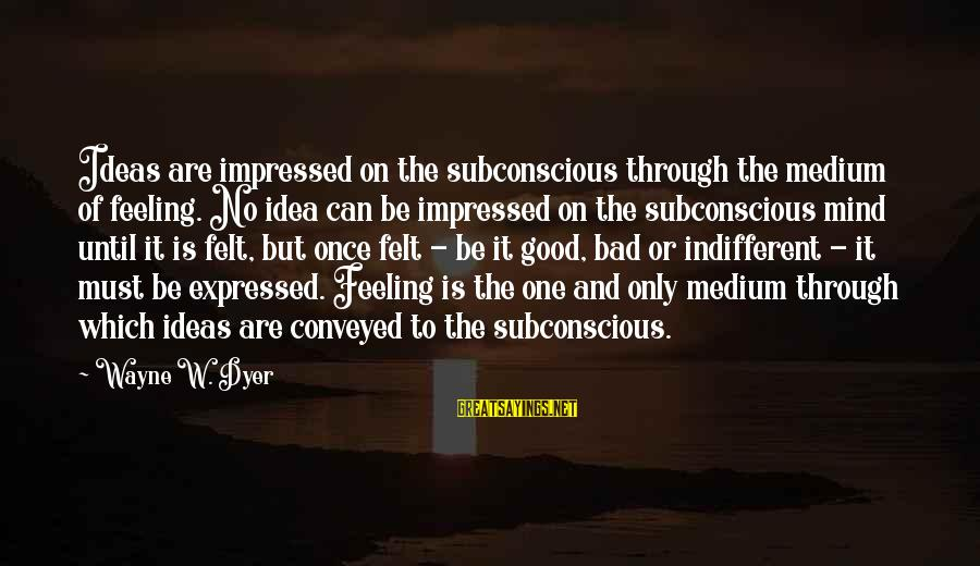 No Feeling Good Sayings By Wayne W. Dyer: Ideas are impressed on the subconscious through the medium of feeling. No idea can be