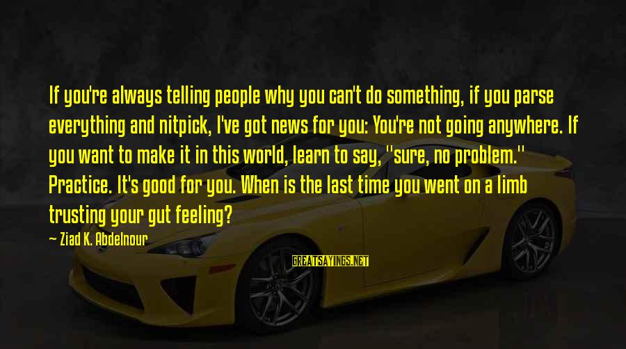 No Feeling Good Sayings By Ziad K. Abdelnour: If you're always telling people why you can't do something, if you parse everything and