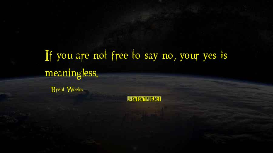 No Freedom Of Speech Sayings By Brent Weeks: If you are not free to say no, your yes is meaningless.