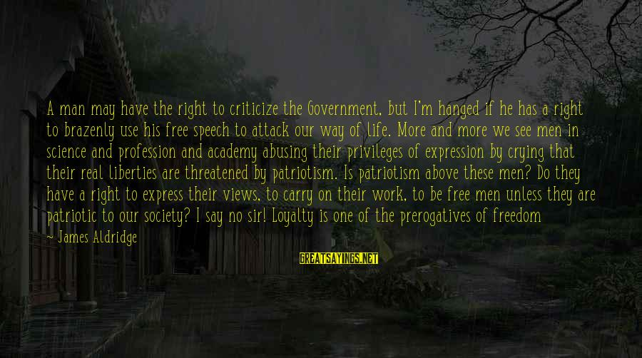 No Freedom Of Speech Sayings By James Aldridge: A man may have the right to criticize the Government, but I'm hanged if he