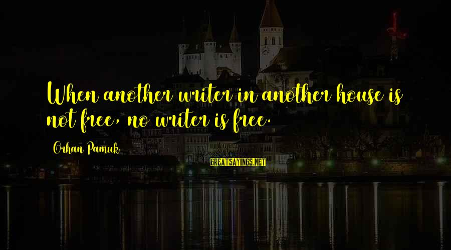 No Freedom Of Speech Sayings By Orhan Pamuk: When another writer in another house is not free, no writer is free.