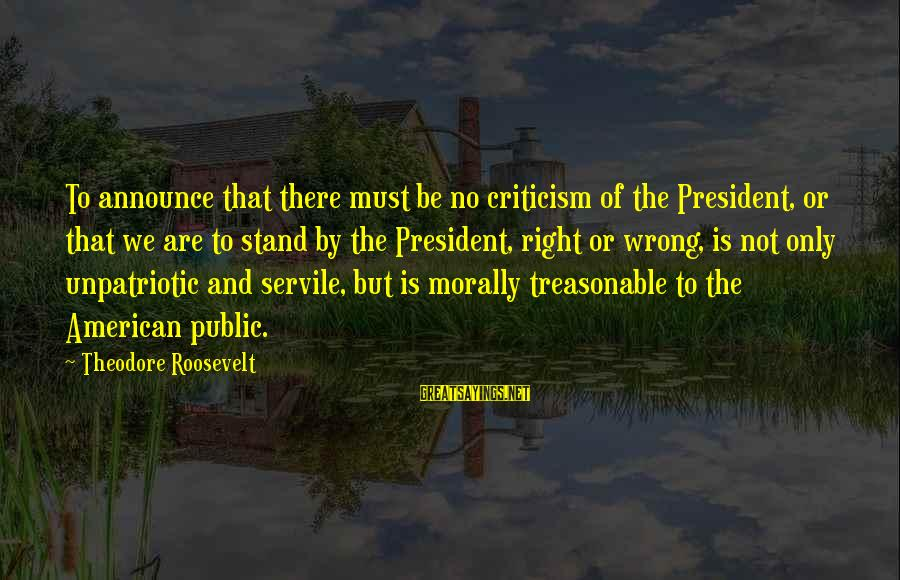 No Freedom Of Speech Sayings By Theodore Roosevelt: To announce that there must be no criticism of the President, or that we are