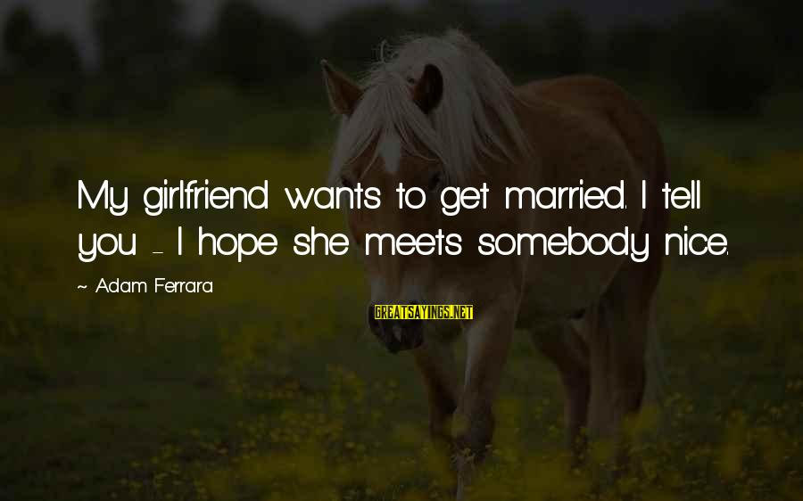 No Girlfriend Funny Sayings By Adam Ferrara: My girlfriend wants to get married. I tell you - I hope she meets somebody