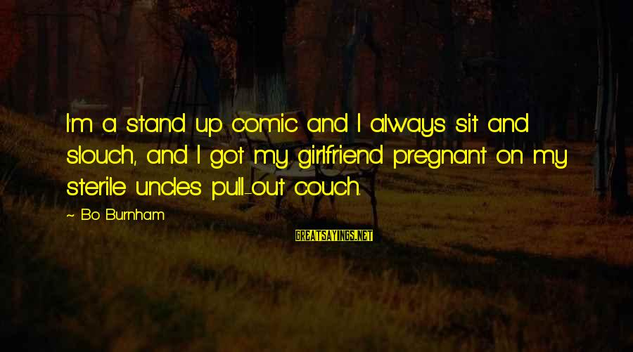 No Girlfriend Funny Sayings By Bo Burnham: I'm a stand up comic and I always sit and slouch, and I got my