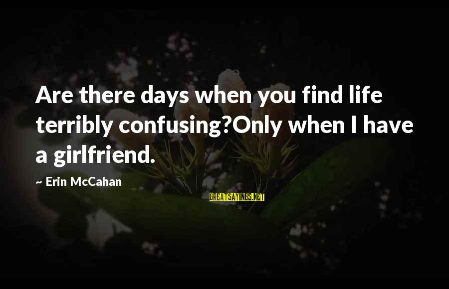 No Girlfriend Funny Sayings By Erin McCahan: Are there days when you find life terribly confusing?Only when I have a girlfriend.