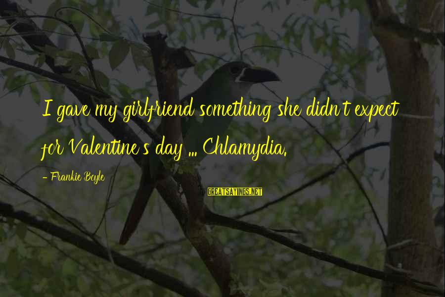No Girlfriend Funny Sayings By Frankie Boyle: I gave my girlfriend something she didn't expect for Valentine's day ... Chlamydia.