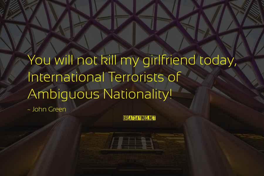 No Girlfriend Funny Sayings By John Green: You will not kill my girlfriend today, International Terrorists of Ambiguous Nationality!