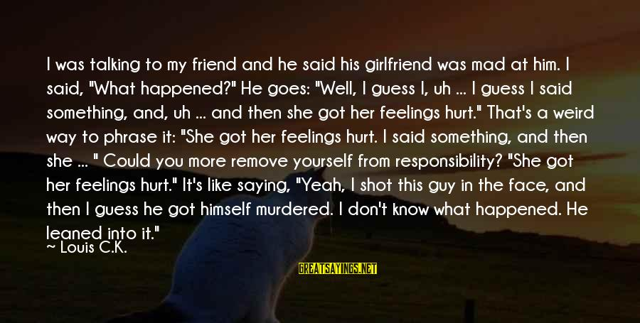 No Girlfriend Funny Sayings By Louis C.K.: I was talking to my friend and he said his girlfriend was mad at him.