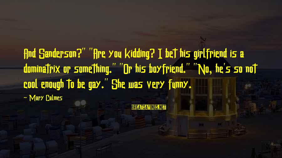 "No Girlfriend Funny Sayings By Mary Calmes: And Sanderson?"" ""Are you kidding? I bet his girlfriend is a dominatrix or something."" ""Or"