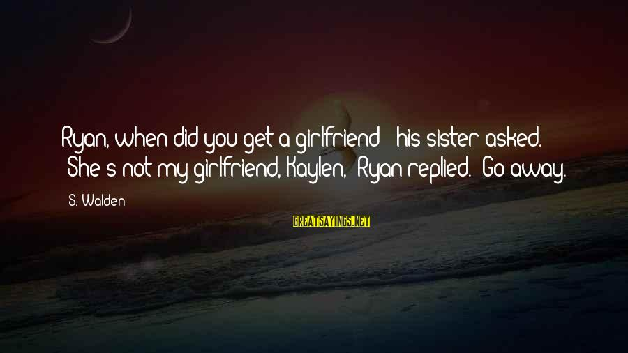 "No Girlfriend Funny Sayings By S. Walden: Ryan, when did you get a girlfriend?"" his sister asked. ""She's not my girlfriend, Kaylen,"""