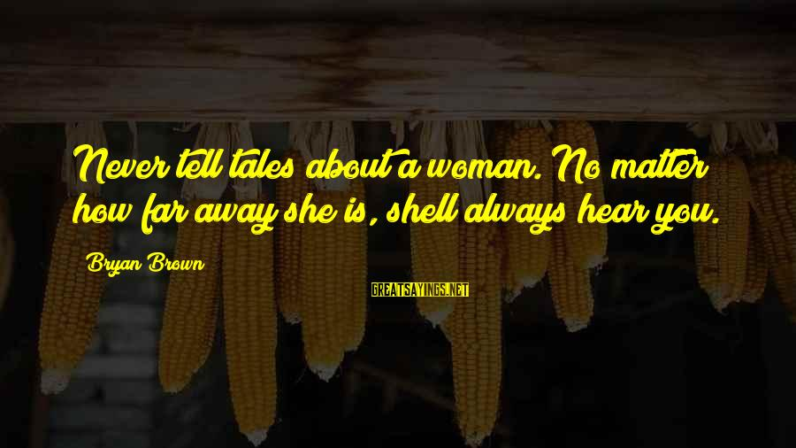 No Matter How Far Away You Are Sayings By Bryan Brown: Never tell tales about a woman. No matter how far away she is, shell always