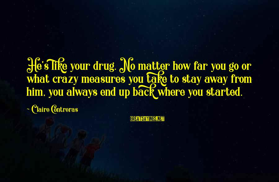 No Matter How Far Away You Are Sayings By Claire Contreras: He's like your drug. No matter how far you go or what crazy measures you