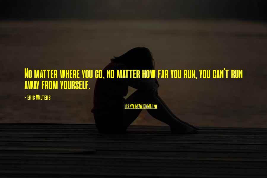 No Matter How Far Away You Are Sayings By Eric Walters: No matter where you go, no matter how far you run, you can't run away