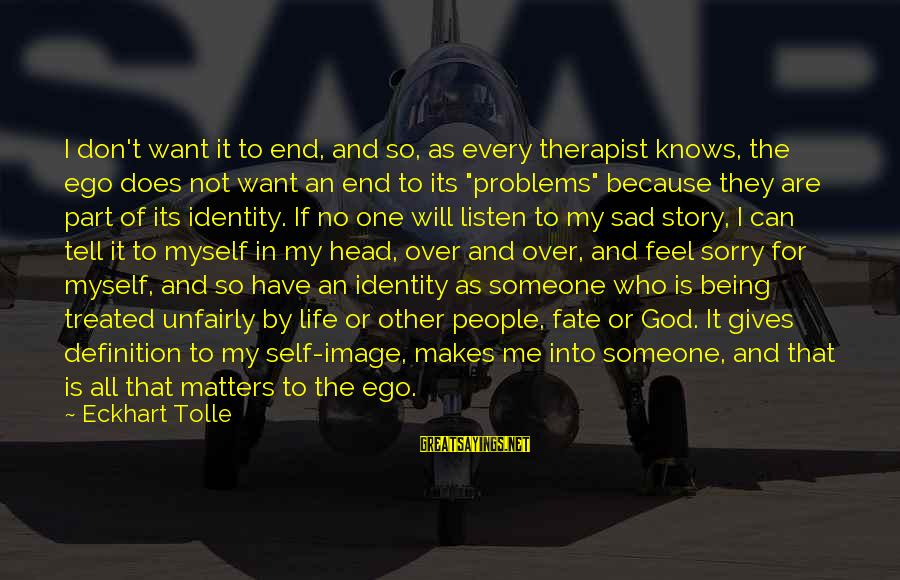 No One Knows My Story Sayings By Eckhart Tolle: I don't want it to end, and so, as every therapist knows, the ego does