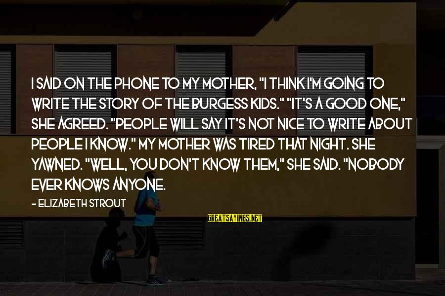 """No One Knows My Story Sayings By Elizabeth Strout: I said on the phone to my mother, """"I think I'm going to write the"""