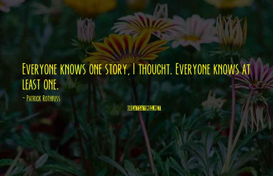 No One Knows My Story Sayings By Patrick Rothfuss: Everyone knows one story, I thought. Everyone knows at least one.