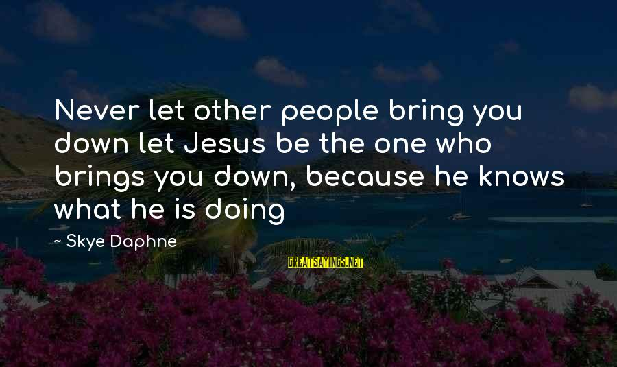 No One Knows My Story Sayings By Skye Daphne: Never let other people bring you down let Jesus be the one who brings you