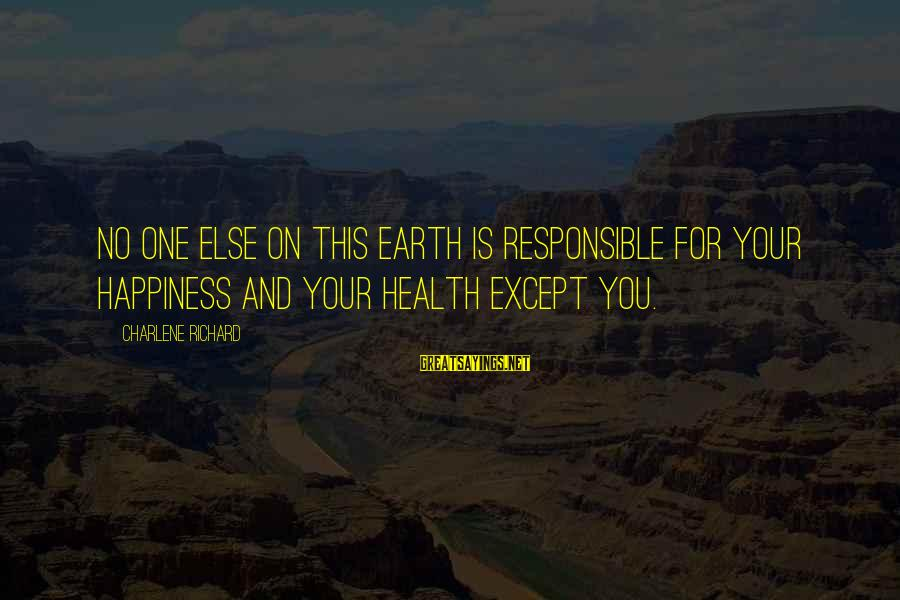 No One Responsible Your Happiness Sayings By Charlene Richard: no one else on this earth is responsible for your happiness and your health except