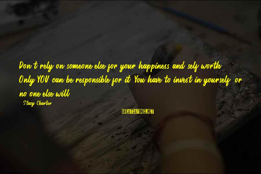 No One Responsible Your Happiness Sayings By Stacy Charter: Don't rely on someone else for your happiness and self-worth. Only YOU can be responsible
