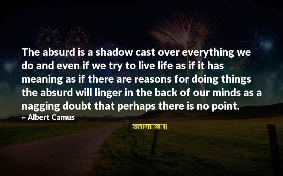 No Point Of Life Sayings By Albert Camus: The absurd is a shadow cast over everything we do and even if we try