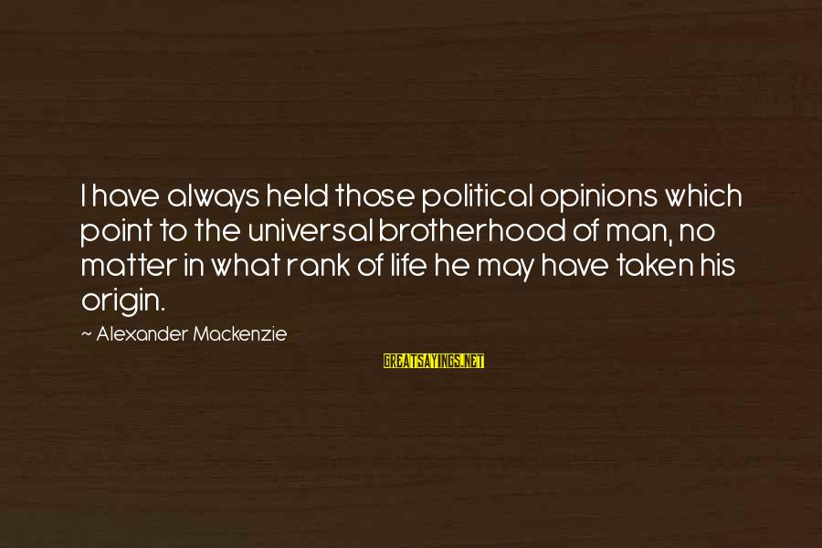 No Point Of Life Sayings By Alexander Mackenzie: I have always held those political opinions which point to the universal brotherhood of man,