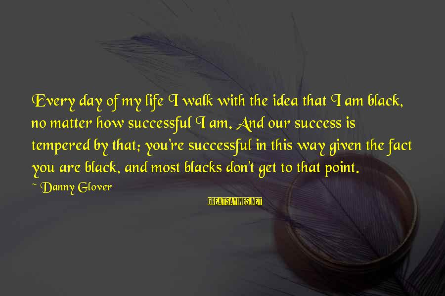 No Point Of Life Sayings By Danny Glover: Every day of my life I walk with the idea that I am black, no