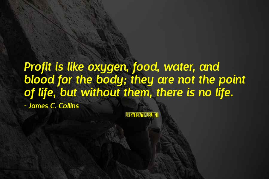 No Point Of Life Sayings By James C. Collins: Profit is like oxygen, food, water, and blood for the body; they are not the