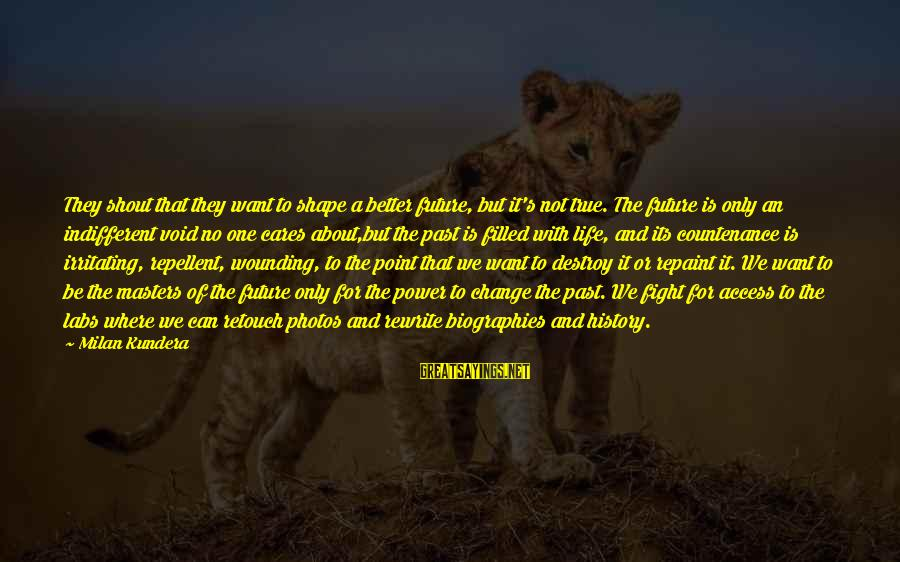 No Point Of Life Sayings By Milan Kundera: They shout that they want to shape a better future, but it's not true. The