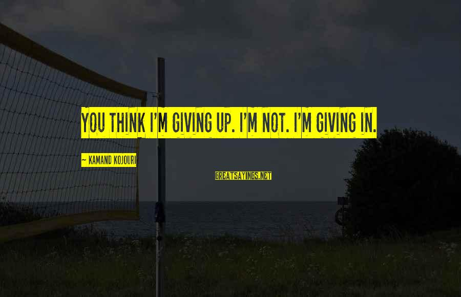 No Quit No Surrender Sayings By Kamand Kojouri: You think I'm giving up. I'm not. I'm giving in.