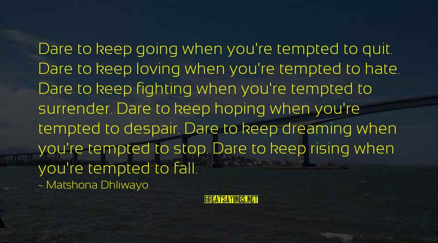 No Quit No Surrender Sayings By Matshona Dhliwayo: Dare to keep going when you're tempted to quit. Dare to keep loving when you're